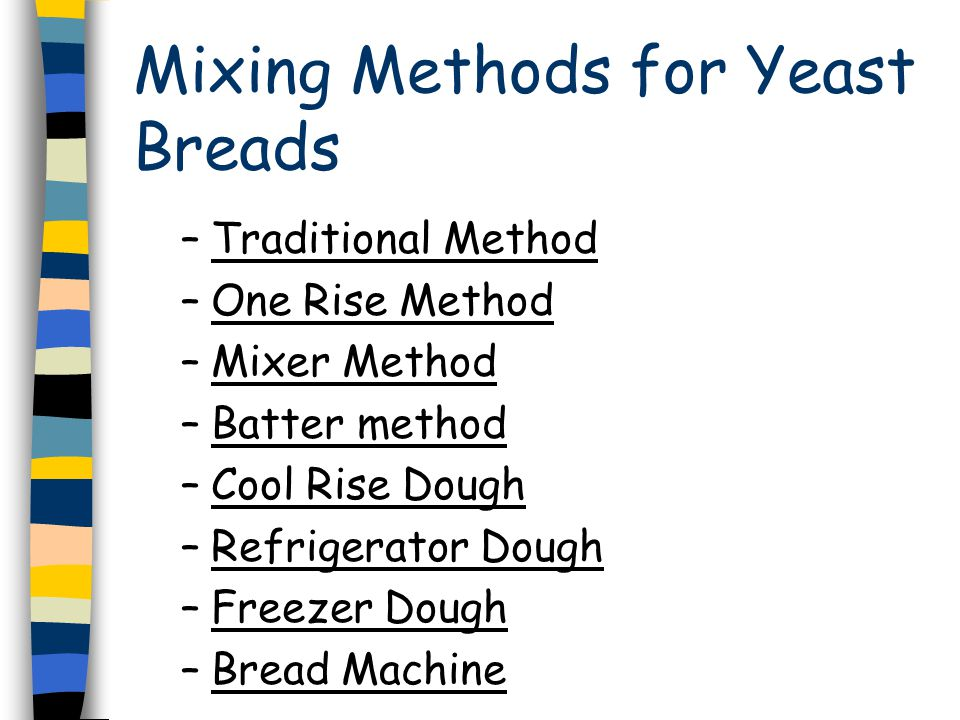 Mixing Methods for Yeast Breads –Traditional Method –One Rise Method –Mixer Method –Batter method –Cool Rise Dough –Refrigerator Dough –Freezer Dough –Bread Machine