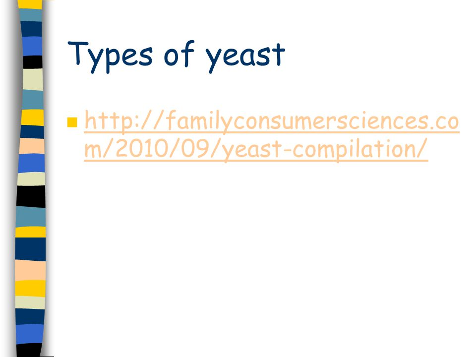 Types of yeast n http://familyconsumersciences.co m/2010/09/yeast-compilation/ http://familyconsumersciences.co m/2010/09/yeast-compilation/