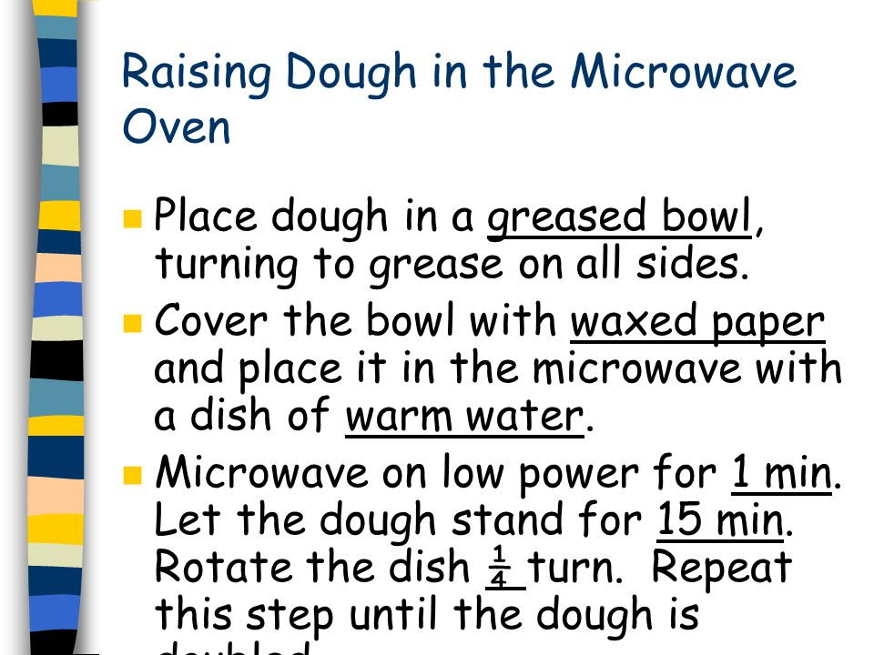 Raising Dough in the Microwave Oven n Place dough in a greased bowl, turning to grease on all sides.