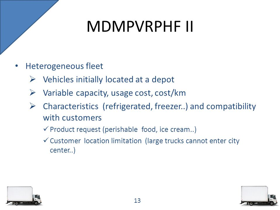 Heterogeneous fleet  Vehicles initially located at a depot  Variable capacity, usage cost, cost/km  Characteristics (refrigerated, freezer..) and compatibility with customers Product request (perishable food, ice cream..) Customer location limitation (large trucks cannot enter city center..) MDMPVRPHF II 13