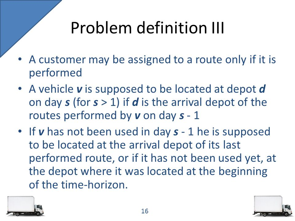 A customer may be assigned to a route only if it is performed A vehicle v is supposed to be located at depot d on day s (for s > 1) if d is the arrival depot of the routes performed by v on day s - 1 If v has not been used in day s - 1 he is supposed to be located at the arrival depot of its last performed route, or if it has not been used yet, at the depot where it was located at the beginning of the time-horizon.