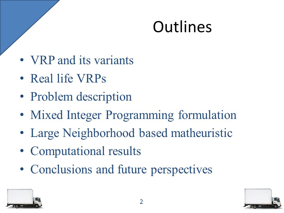 Outlines VRP and its variants Real life VRPs Problem description Mixed Integer Programming formulation Large Neighborhood based matheuristic Computational results Conclusions and future perspectives 2