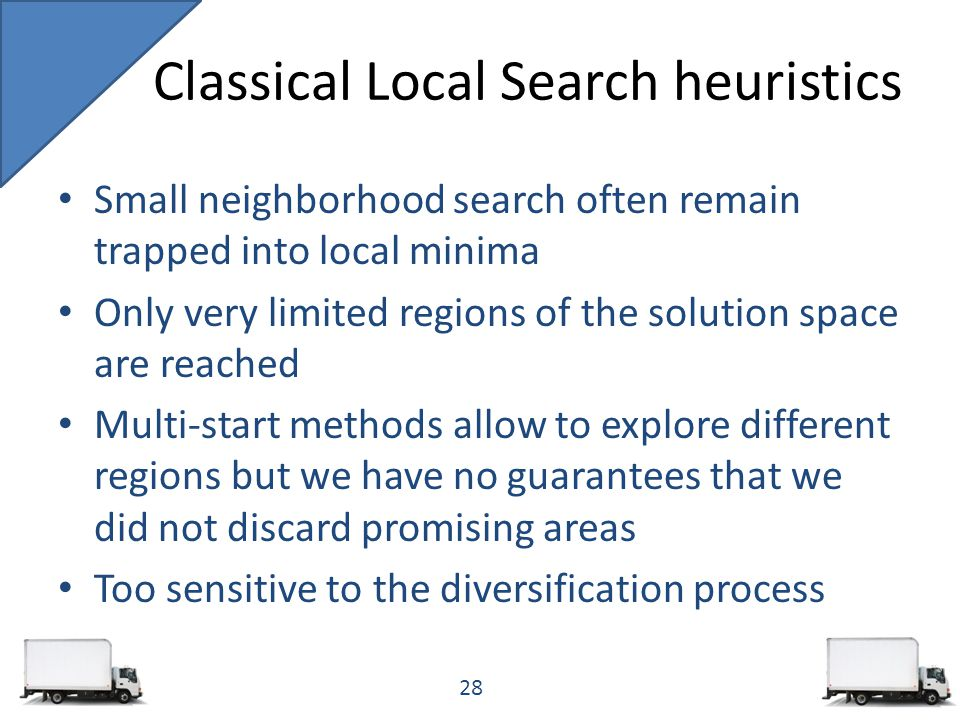Small neighborhood search often remain trapped into local minima Only very limited regions of the solution space are reached Multi-start methods allow to explore different regions but we have no guarantees that we did not discard promising areas Too sensitive to the diversification process Classical Local Search heuristics 28