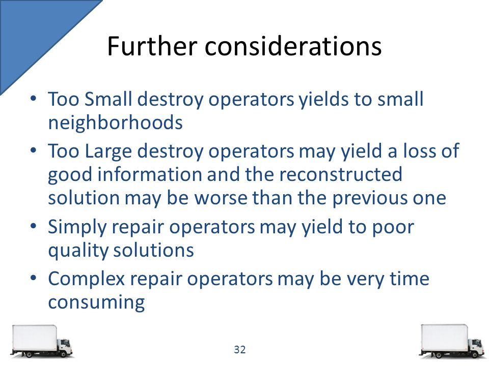 Too Small destroy operators yields to small neighborhoods Too Large destroy operators may yield a loss of good information and the reconstructed solution may be worse than the previous one Simply repair operators may yield to poor quality solutions Complex repair operators may be very time consuming Further considerations 32