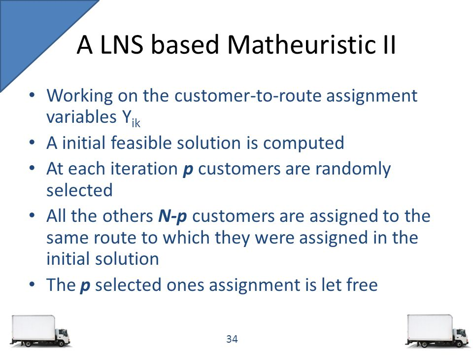 Working on the customer-to-route assignment variables Y ik A initial feasible solution is computed At each iteration p customers are randomly selected All the others N-p customers are assigned to the same route to which they were assigned in the initial solution The p selected ones assignment is let free A LNS based Matheuristic II 34