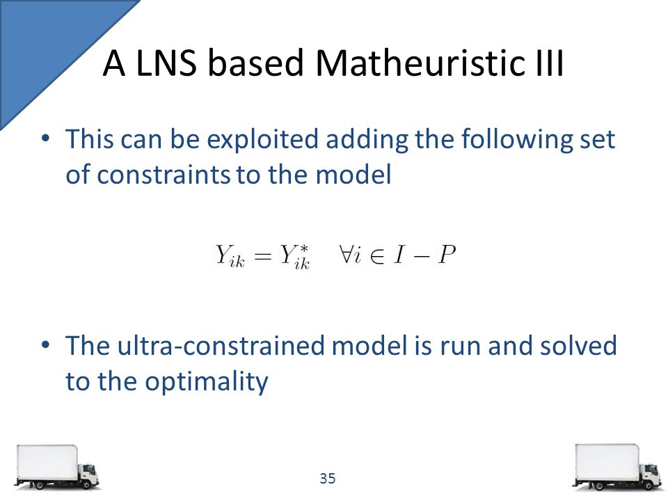 This can be exploited adding the following set of constraints to the model The ultra-constrained model is run and solved to the optimality A LNS based Matheuristic III 35