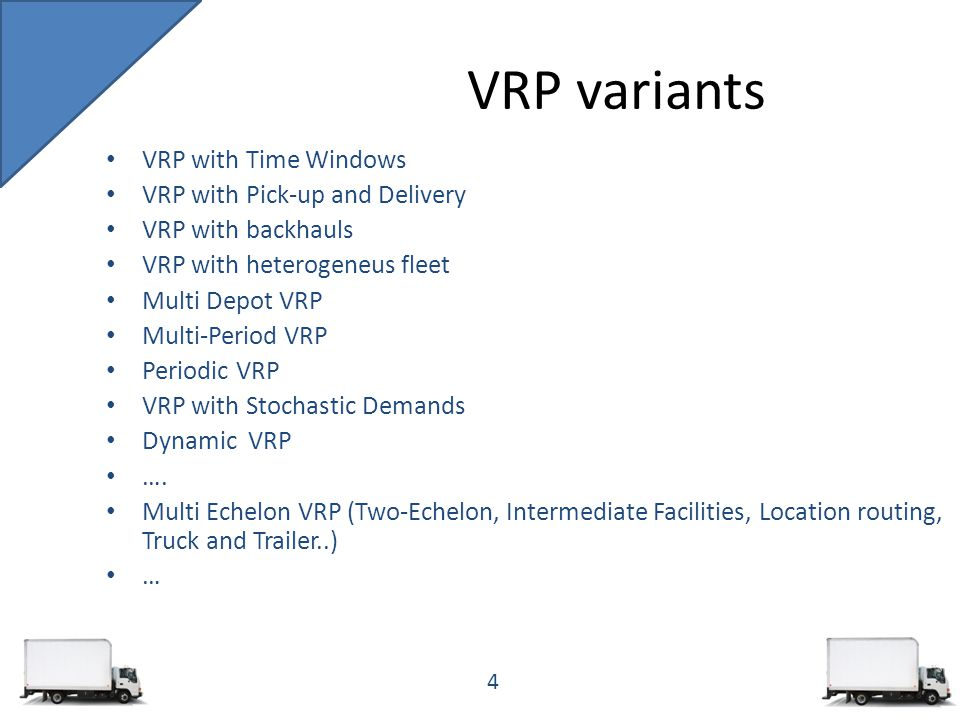VRP variants VRP with Time Windows VRP with Pick-up and Delivery VRP with backhauls VRP with heterogeneus fleet Multi Depot VRP Multi-Period VRP Periodic VRP VRP with Stochastic Demands Dynamic VRP ….