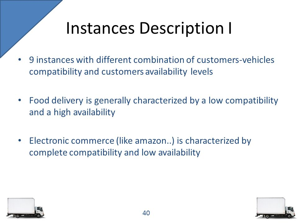9 instances with different combination of customers-vehicles compatibility and customers availability levels Food delivery is generally characterized by a low compatibility and a high availability Electronic commerce (like amazon..) is characterized by complete compatibility and low availability Instances Description I 40