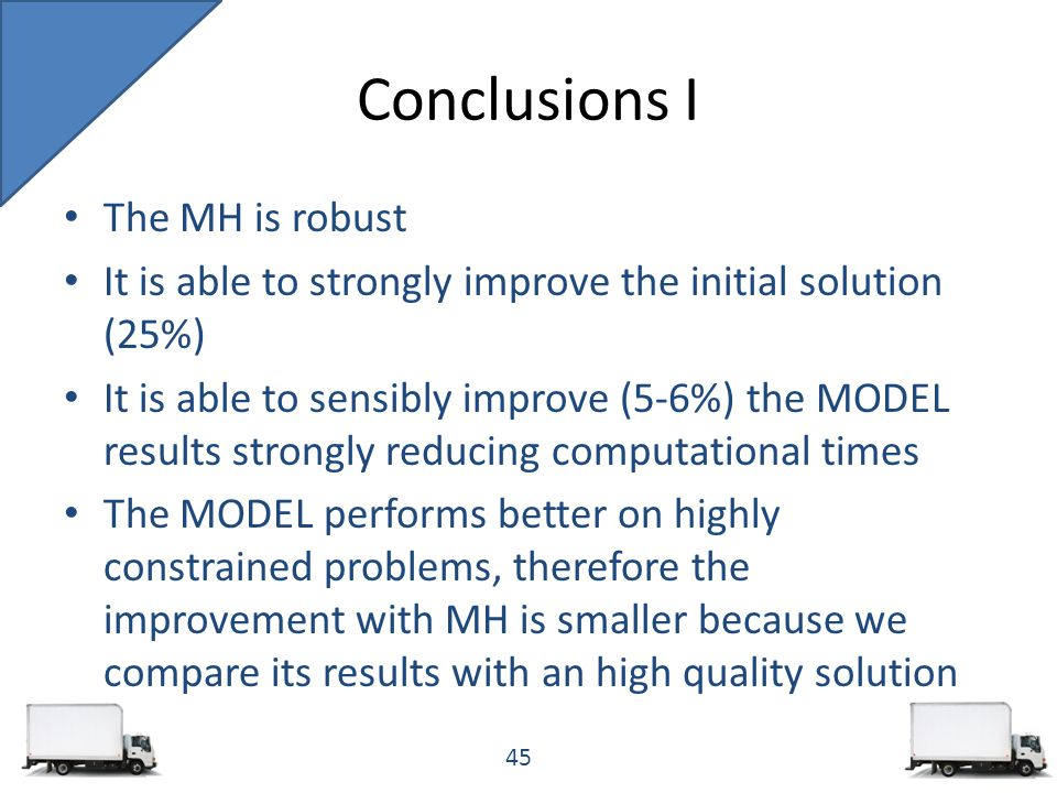 The MH is robust It is able to strongly improve the initial solution (25%) It is able to sensibly improve (5-6%) the MODEL results strongly reducing computational times The MODEL performs better on highly constrained problems, therefore the improvement with MH is smaller because we compare its results with an high quality solution Conclusions I 45
