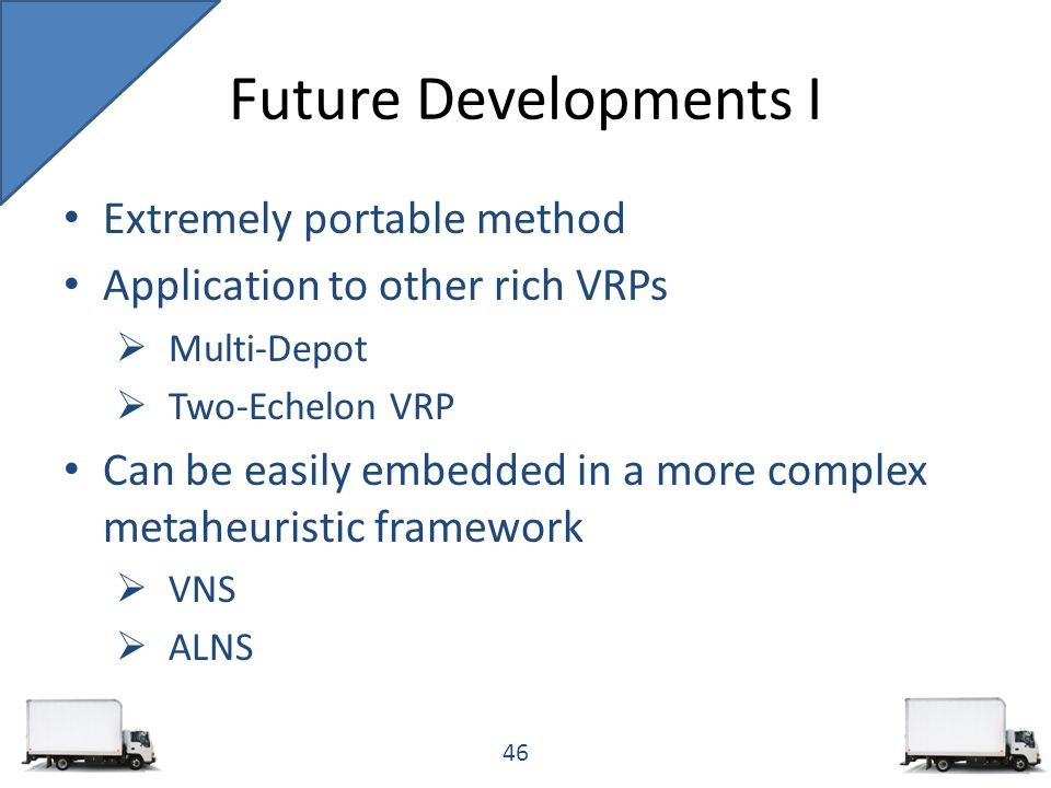 Extremely portable method Application to other rich VRPs  Multi-Depot  Two-Echelon VRP Can be easily embedded in a more complex metaheuristic framework  VNS  ALNS Future Developments I 46