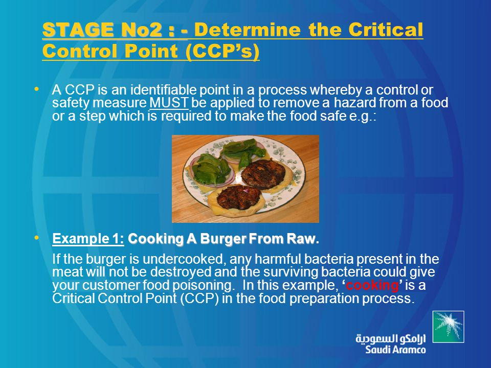 STAGE No2 : - STAGE No2 : - Determine the Critical Control Point (CCP's) A CCP is an identifiable point in a process whereby a control or safety measure MUST be applied to remove a hazard from a food or a step which is required to make the food safe e.g.: Cooking A Burger From Raw Example 1: Cooking A Burger From Raw.