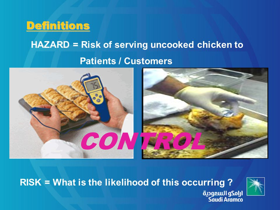 Definitions HAZARD = Risk of serving uncooked chicken to Patients / Customers RISK = What is the likelihood of this occurring ? CONTROL