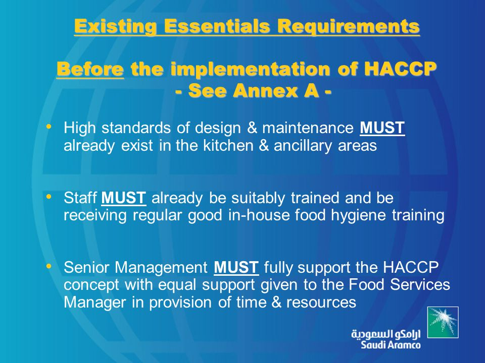 Existing Essentials Requirements Before the implementation of HACCP - See Annex A - High standards of design & maintenance MUST already exist in the kitchen & ancillary areas Staff MUST already be suitably trained and be receiving regular good in-house food hygiene training Senior Management MUST fully support the HACCP concept with equal support given to the Food Services Manager in provision of time & resources