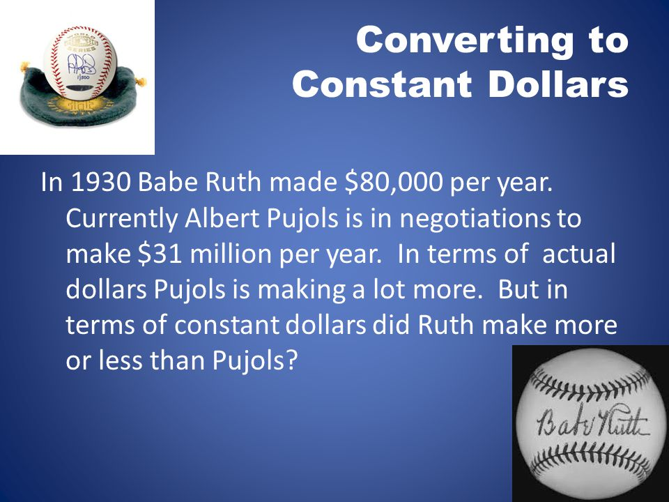 In 1930 Babe Ruth made $80,000 per year. Currently Albert Pujols is in negotiations to make $31 million per year. In terms of actual dollars Pujols is