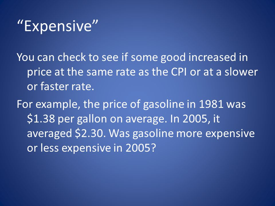 Expensive You can check to see if some good increased in price at the same rate as the CPI or at a slower or faster rate.