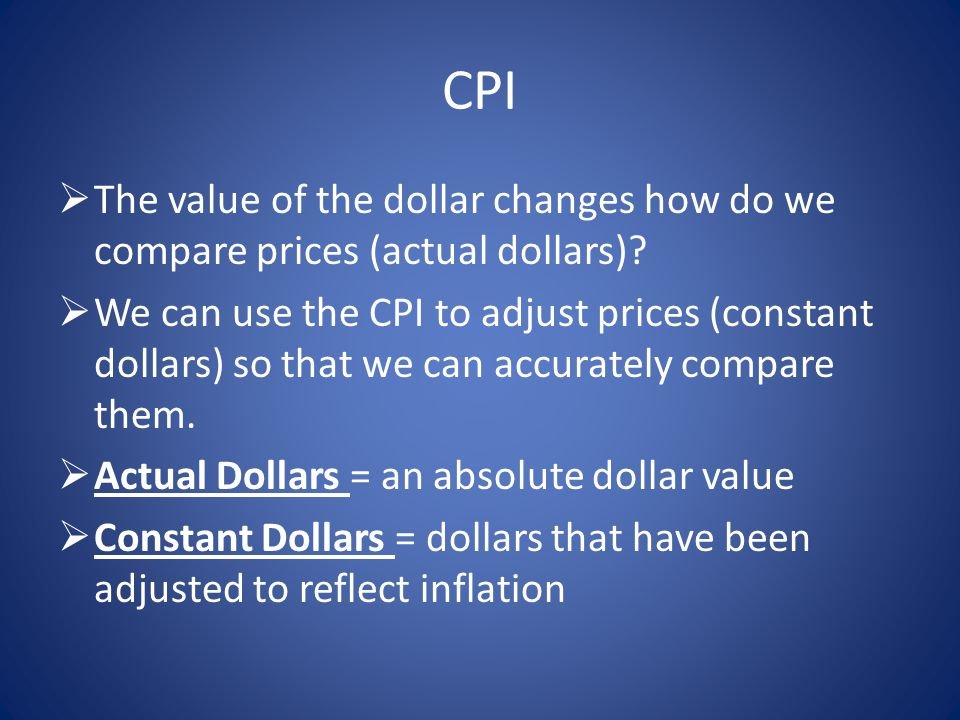 CPI TThe value of the dollar changes how do we compare prices (actual dollars).