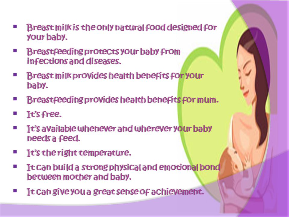  Breast milk is the only natural food designed for your baby.  Breastfeeding protects your baby from infections and diseases.  Breast milk provides