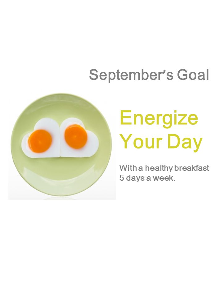 September ' s Goal Energize Your Day With a healthy breakfast 5 days a week.