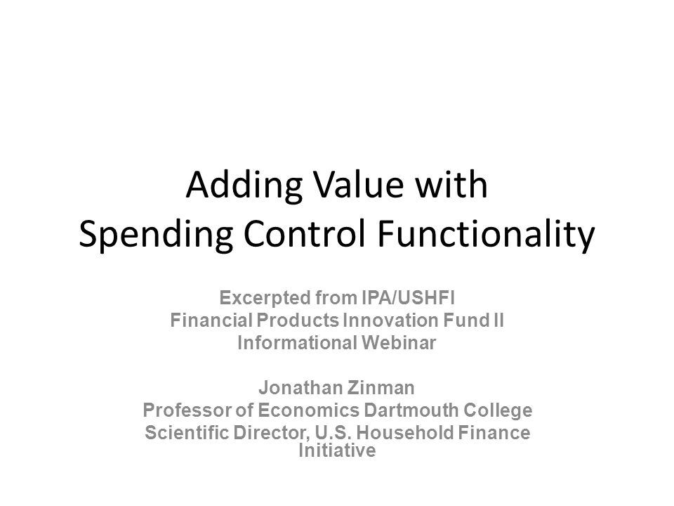 Adding Value with Spending Control Functionality Excerpted from IPA/USHFI Financial Products Innovation Fund II Informational Webinar Jonathan Zinman Professor of Economics Dartmouth College Scientific Director, U.S.