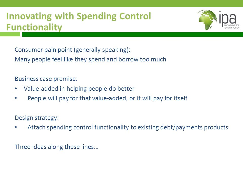 Innovating with Spending Control Functionality Consumer pain point (generally speaking): Many people feel like they spend and borrow too much Business case premise: Value-added in helping people do better People will pay for that value-added, or it will pay for itself Design strategy: Attach spending control functionality to existing debt/payments products Three ideas along these lines…