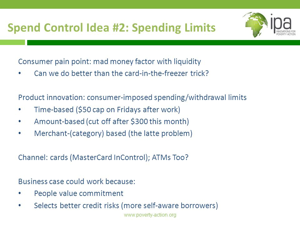 www.poverty-action.org Spend Control Idea #2: Spending Limits Consumer pain point: mad money factor with liquidity Can we do better than the card-in-the-freezer trick.
