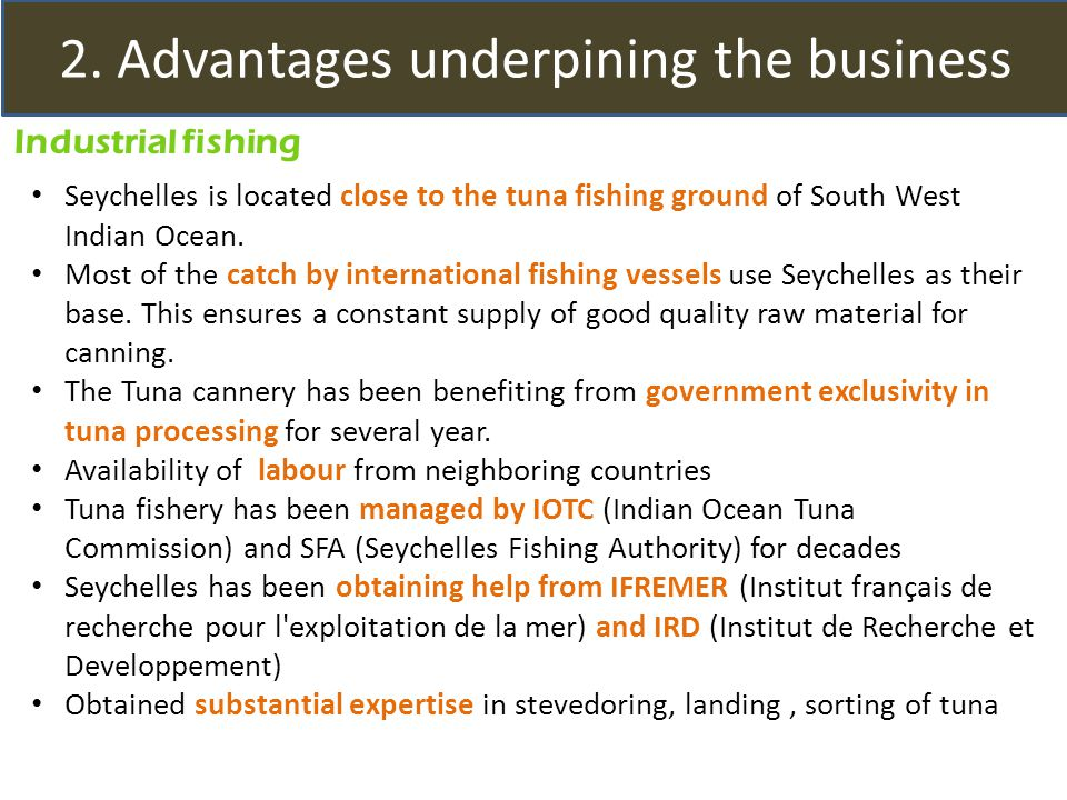 2. Advantages underpining the business Industrial fishing Seychelles is located close to the tuna fishing ground of South West Indian Ocean. Most of t