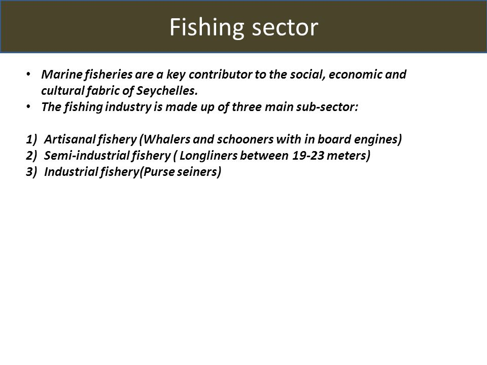 Fishing sector Marine fisheries are a key contributor to the social, economic and cultural fabric of Seychelles.