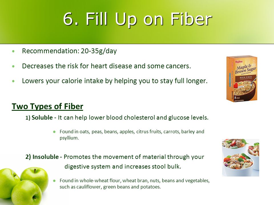 6. Fill Up on Fiber Recommendation: 20-35g/day Recommendation: 20-35g/day Decreases the risk for heart disease and some cancers. Decreases the risk fo