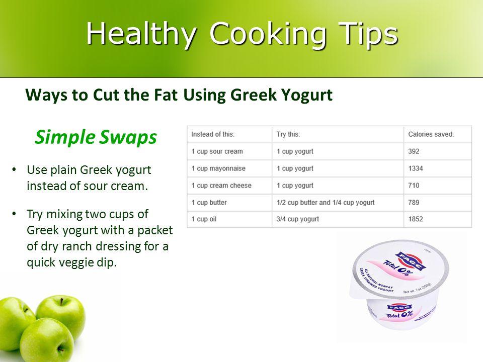 Healthy Cooking Tips Ways to Cut the Fat Using Greek Yogurt Simple Swaps Use plain Greek yogurt instead of sour cream. Try mixing two cups of Greek yo