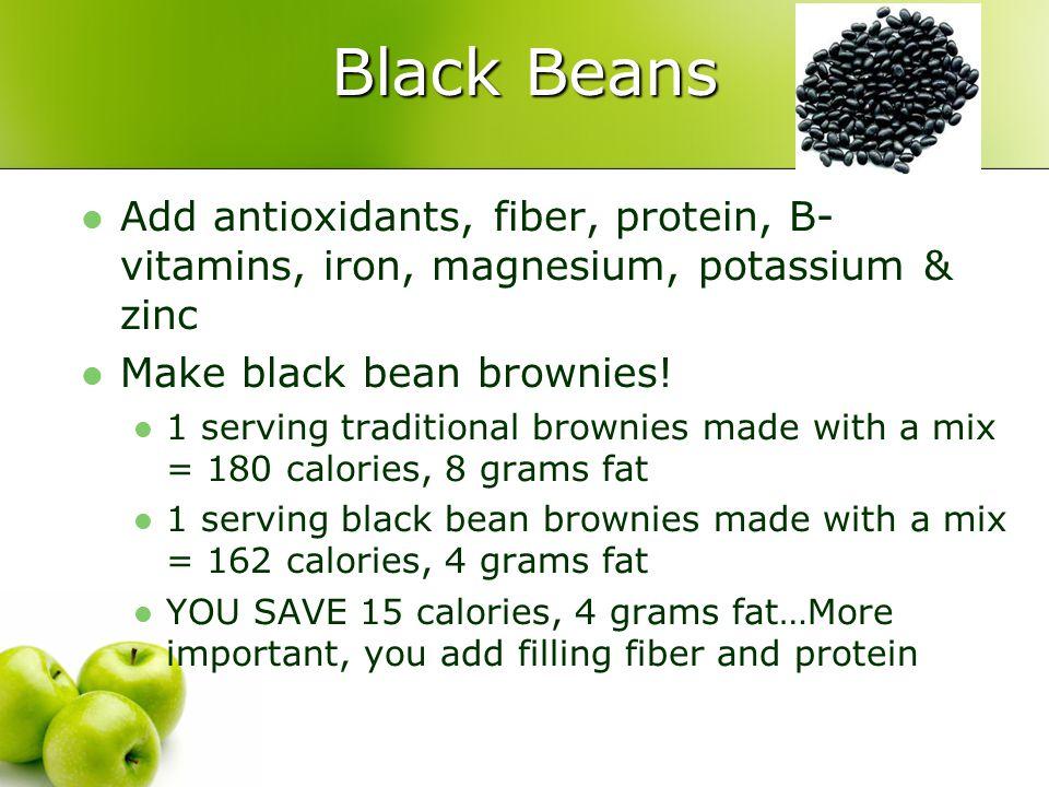 Black Beans Add antioxidants, fiber, protein, B- vitamins, iron, magnesium, potassium & zinc Make black bean brownies! 1 serving traditional brownies