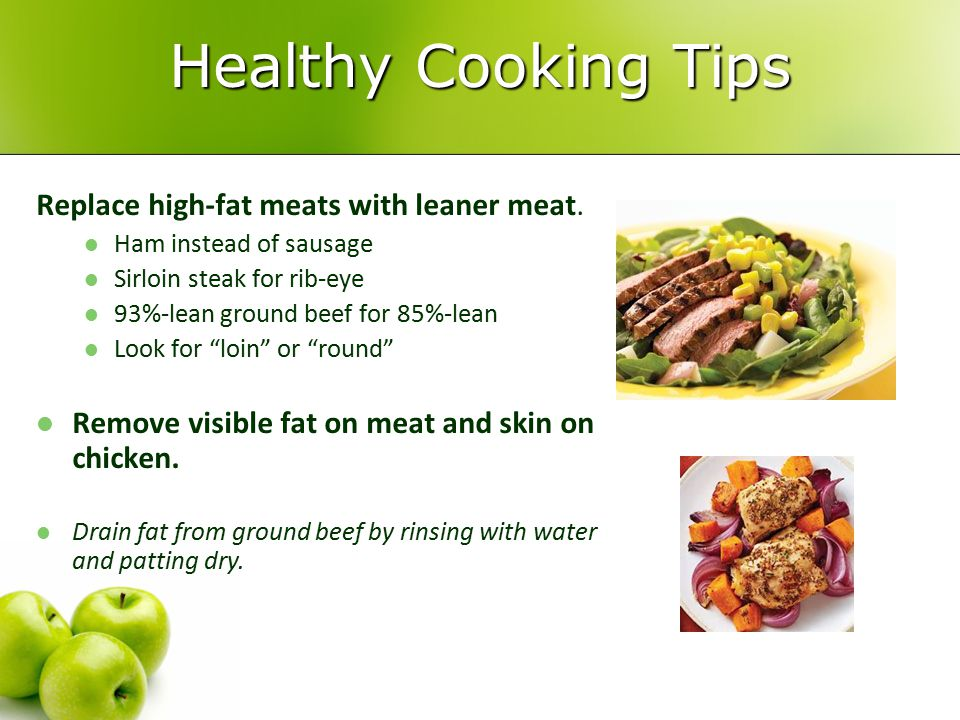 Healthy Cooking Tips Replace high-fat meats with leaner meat.