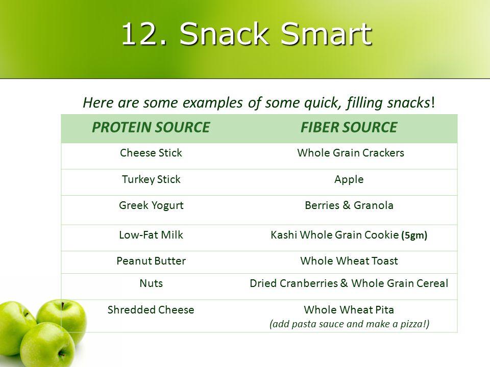 12. Snack Smart PROTEIN SOURCEFIBER SOURCE Cheese Stick Whole Grain Crackers Turkey StickApple Greek YogurtBerries & Granola Low-Fat MilkKashi Whole G
