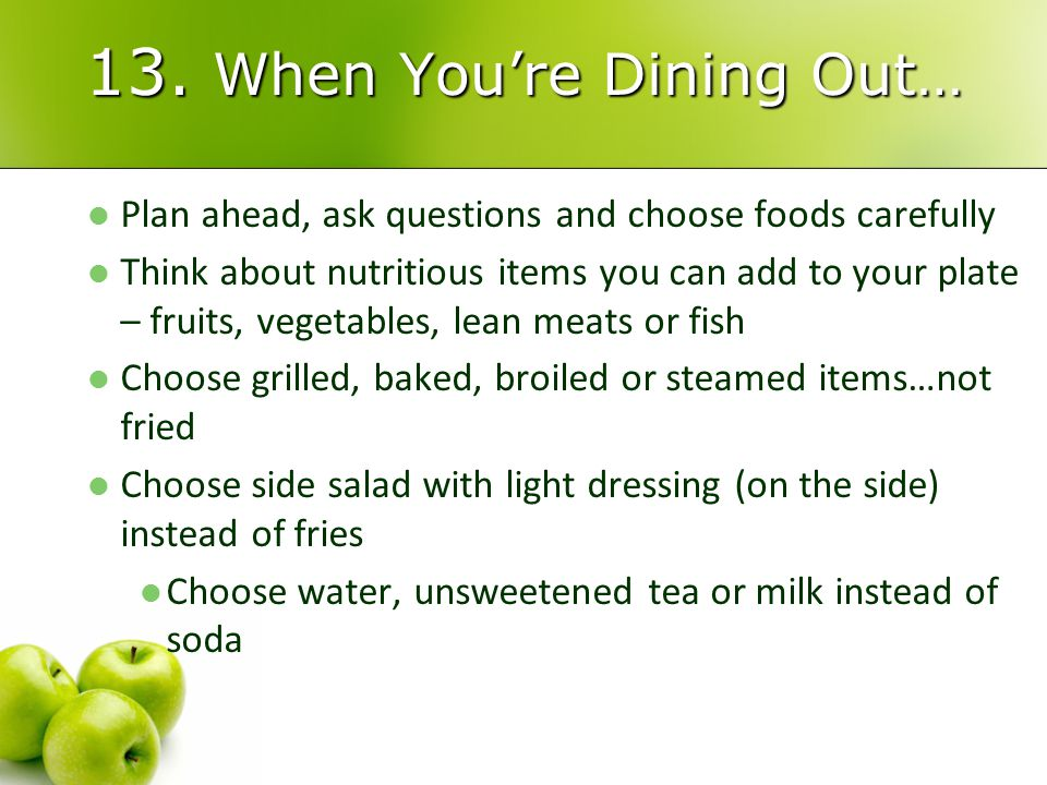 13. When You're Dining Out… Plan ahead, ask questions and choose foods carefully Think about nutritious items you can add to your plate – fruits, vege