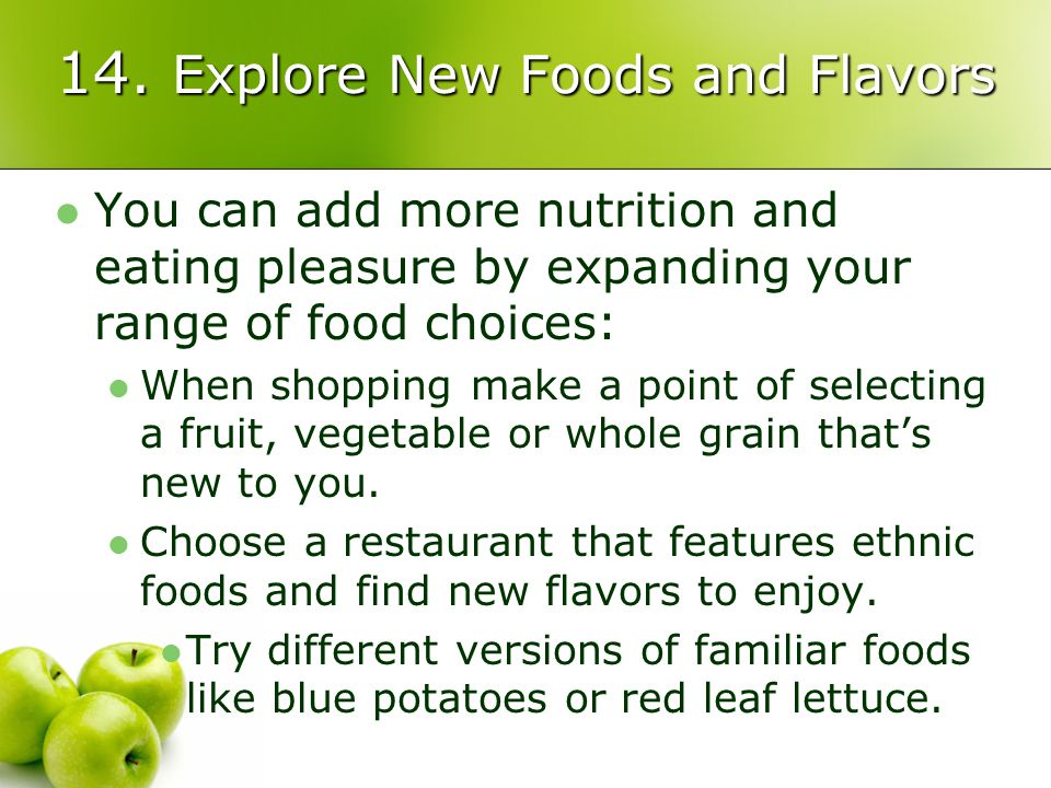 14. Explore New Foods and Flavors You can add more nutrition and eating pleasure by expanding your range of food choices: When shopping make a point o
