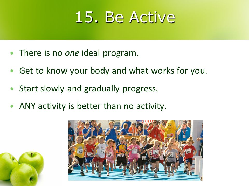 15. Be Active There is no one ideal program. There is no one ideal program.