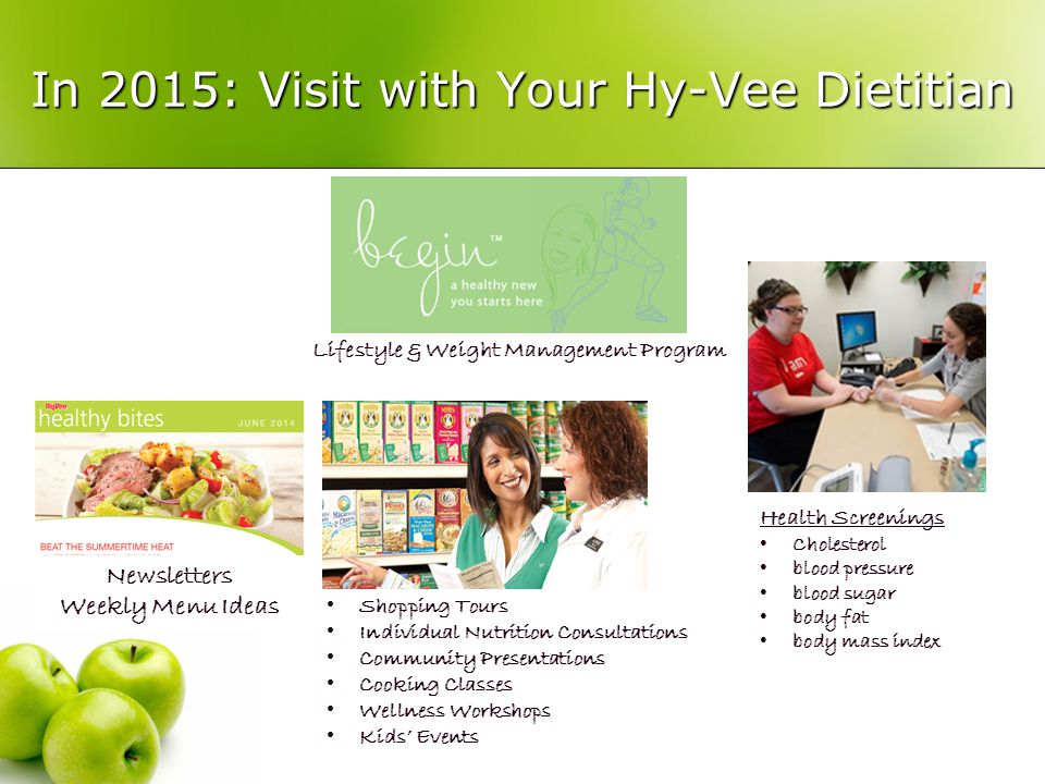 In 2015: Visit with Your Hy-Vee Dietitian Newsletters Weekly Menu Ideas Lifestyle & Weight Management Program Shopping Tours Individual Nutrition Consultations Community Presentations Cooking Classes Wellness Workshops Kids' Events Health Screenings Cholesterol blood pressure blood sugar body fat body mass index