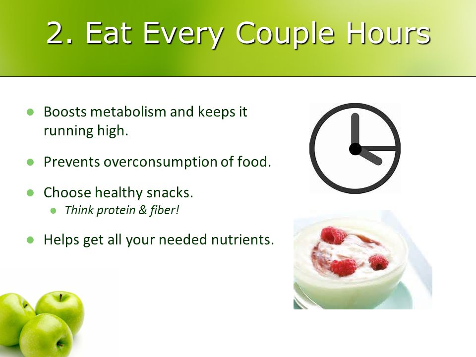 2. Eat Every Couple Hours Boosts metabolism and keeps it running high.