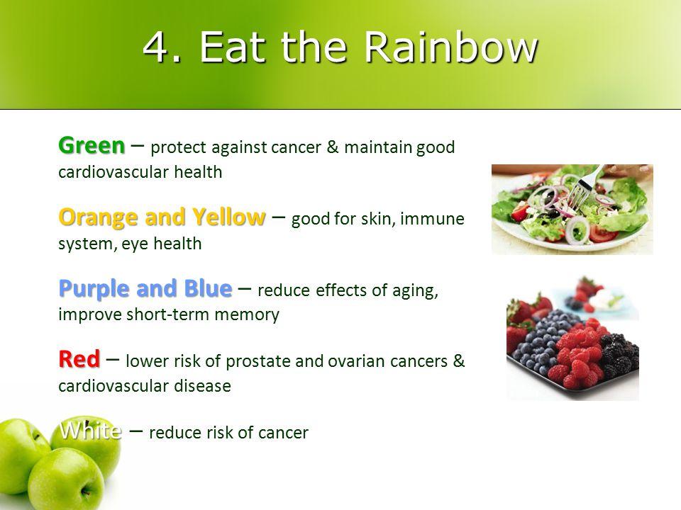 4. Eat the Rainbow Green Green – protect against cancer & maintain good cardiovascular health Orange and Yellow Orange and Yellow – good for skin, imm