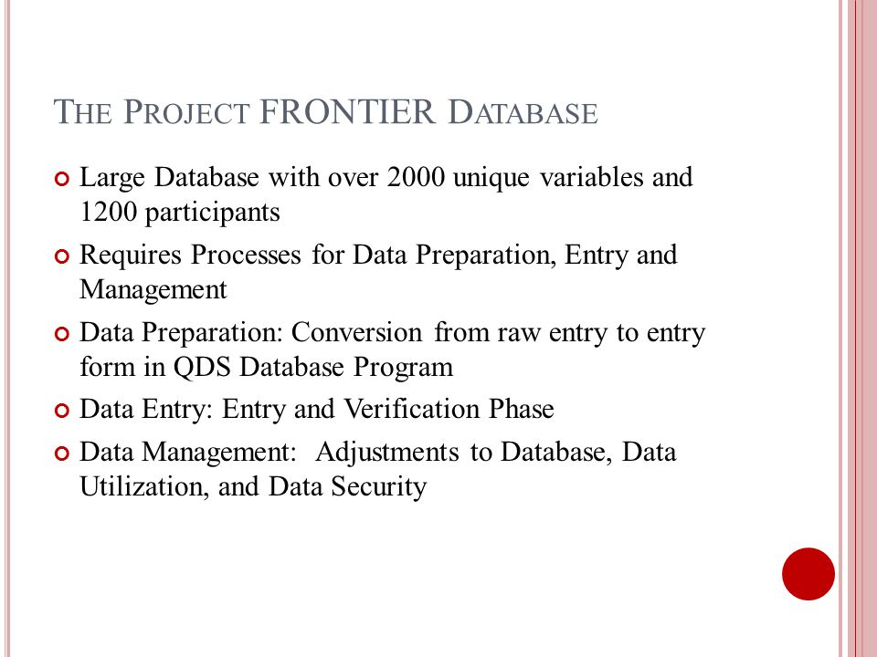 T HE P ROJECT FRONTIER D ATABASE Large Database with over 2000 unique variables and 1200 participants Requires Processes for Data Preparation, Entry and Management Data Preparation: Conversion from raw entry to entry form in QDS Database Program Data Entry: Entry and Verification Phase Data Management: Adjustments to Database, Data Utilization, and Data Security
