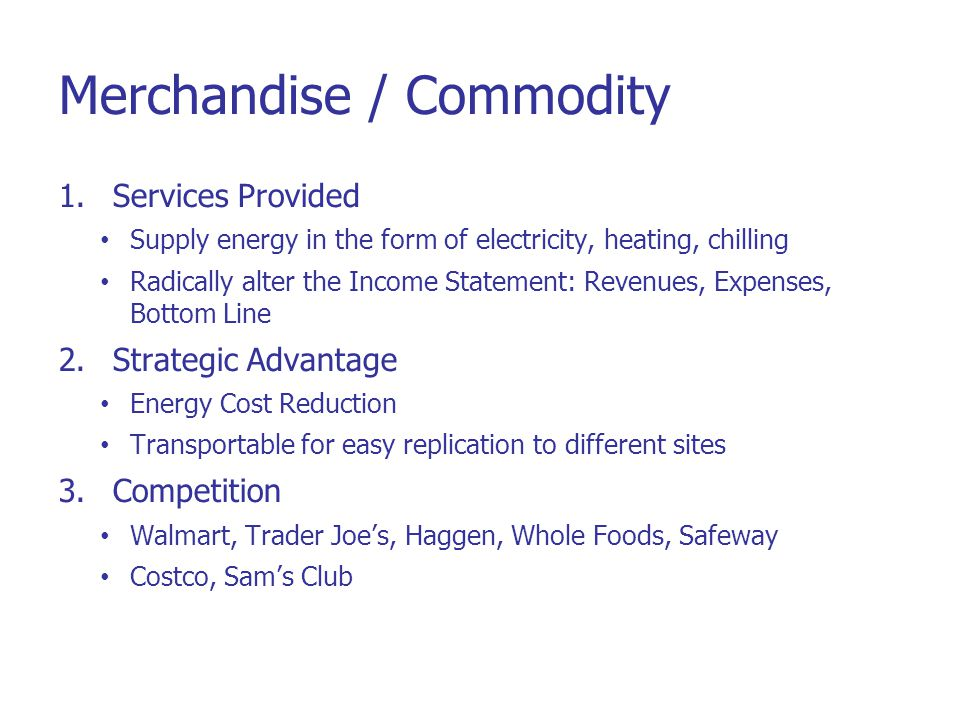 Merchandise / Commodity 1.Services Provided Supply energy in the form of electricity, heating, chilling Radically alter the Income Statement: Revenues