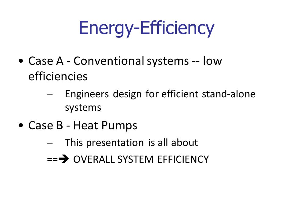 Energy-Efficiency Case A - Conventional systems -- low efficiencies – Engineers design for efficient stand-alone systems Case B - Heat Pumps – This presentation is all about ==  OVERALL SYSTEM EFFICIENCY