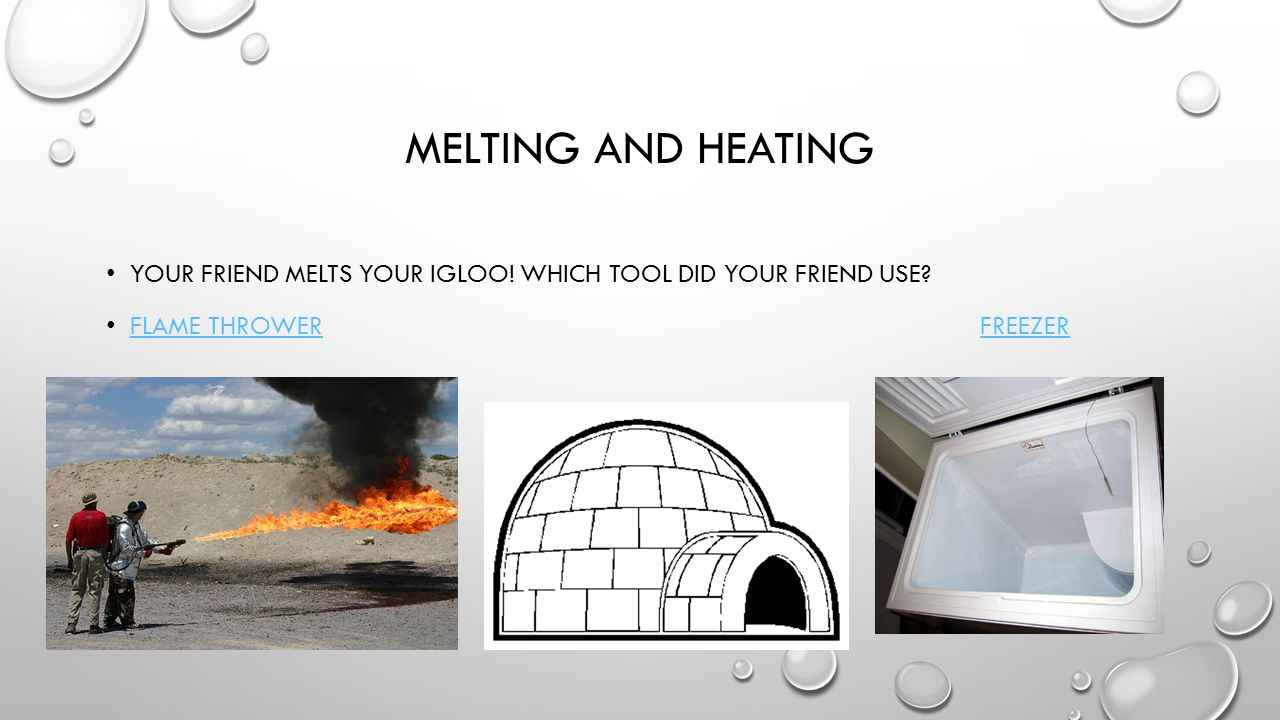 MELTING AND HEATING YOUR FRIEND MELTS YOUR IGLOO. WHICH TOOL DID YOUR FRIEND USE.