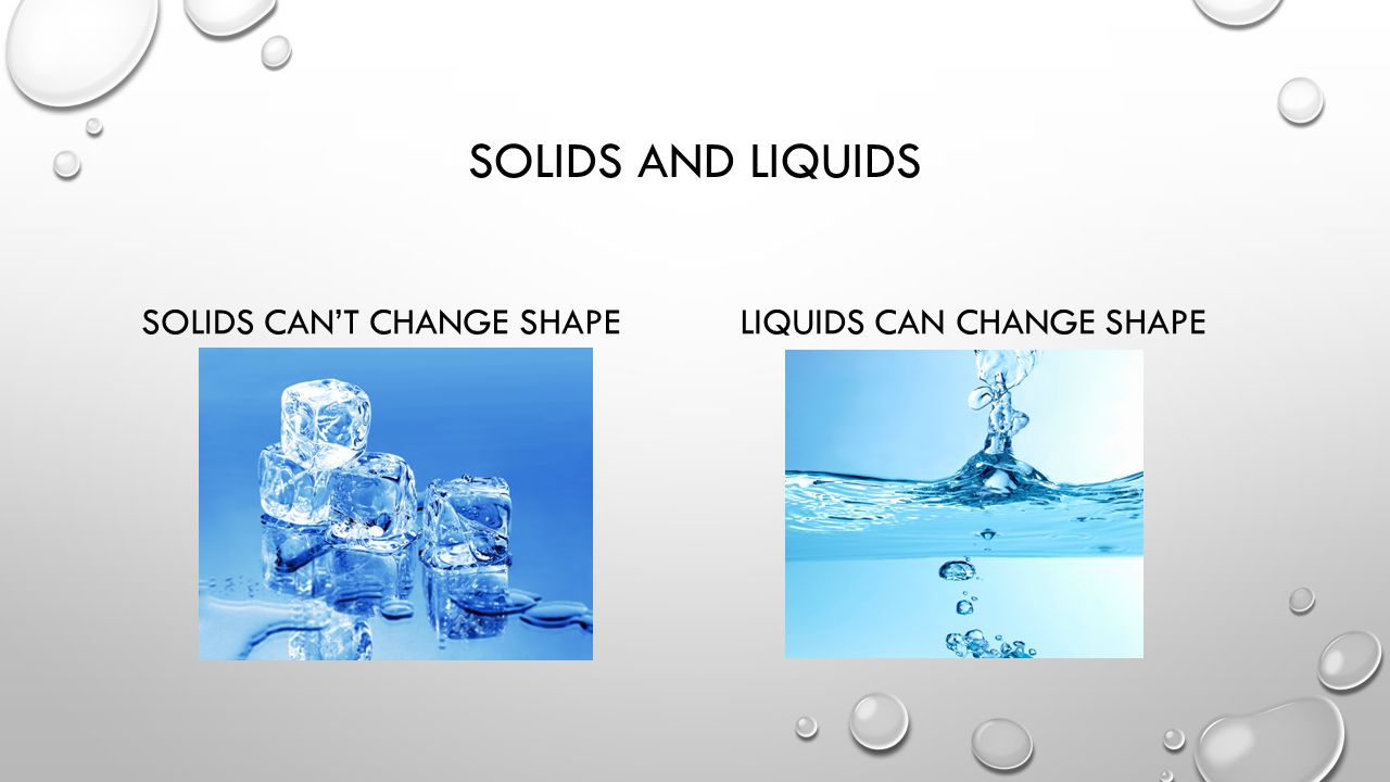 SOLIDS AND LIQUIDS SOLIDS CAN'T CHANGE SHAPELIQUIDS CAN CHANGE SHAPE
