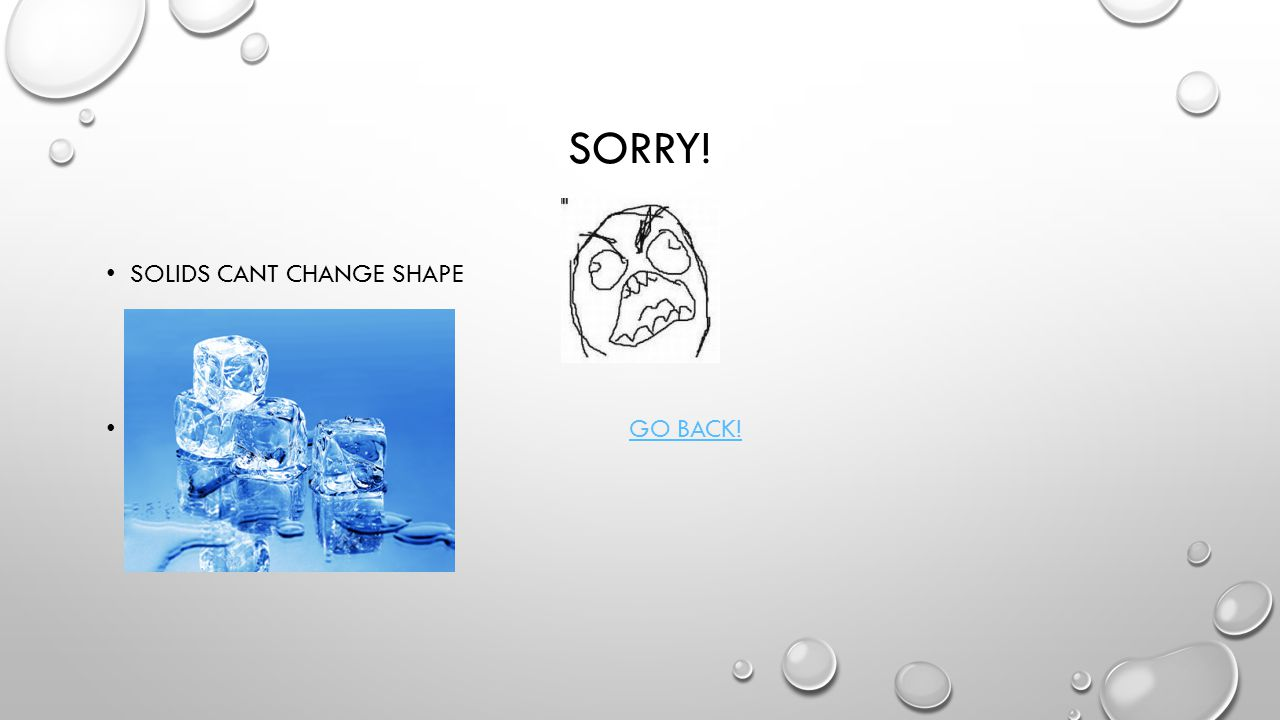 Correct Ice is a solid because it cant change shape. The EndThe End