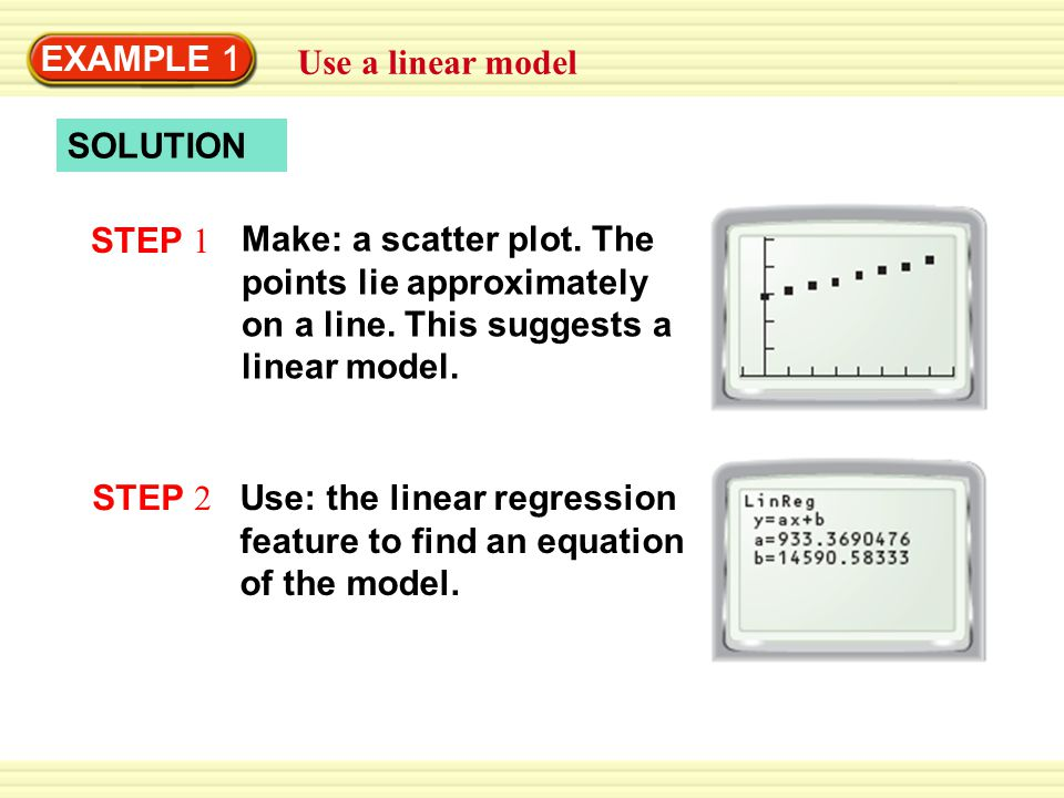 EXAMPLE 1 Use a linear model SOLUTION STEP 1 Make: a scatter plot. The points lie approximately on a line. This suggests a linear model. STEP 2 Use: t