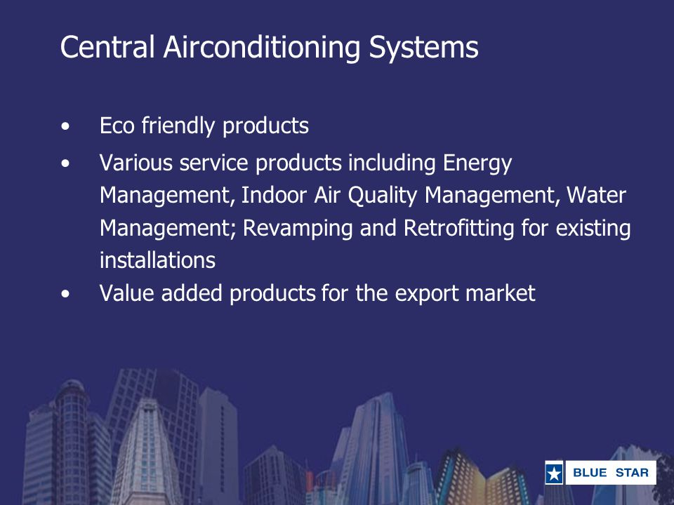 Central Airconditioning Systems Eco friendly products Various service products including Energy Management, Indoor Air Quality Management, Water Manag
