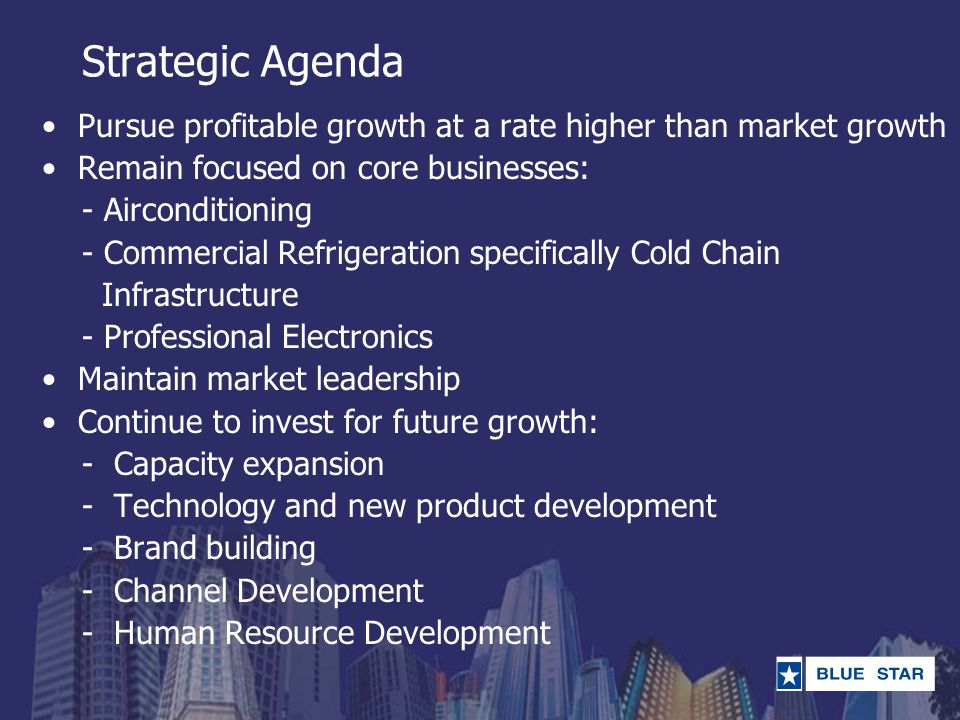Strategic Agenda Pursue profitable growth at a rate higher than market growth Remain focused on core businesses: - Airconditioning - Commercial Refrig