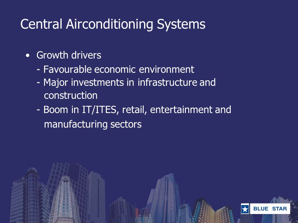Central Airconditioning Systems Growth drivers - Favourable economic environment - Major investments in infrastructure and construction - Boom in IT/I