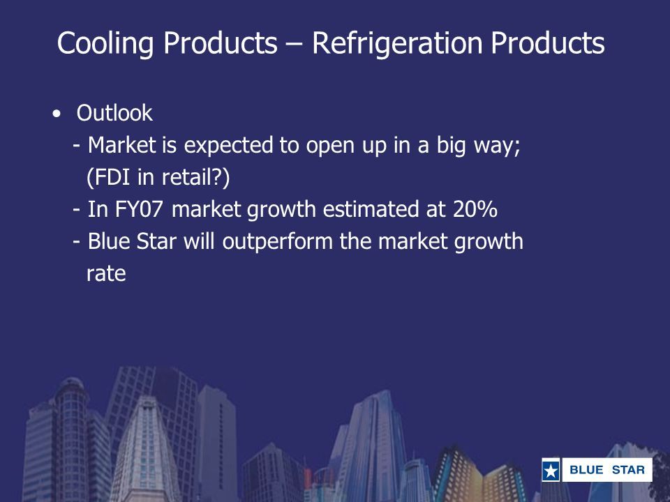 Outlook - Market is expected to open up in a big way; (FDI in retail?) - In FY07 market growth estimated at 20% - Blue Star will outperform the market