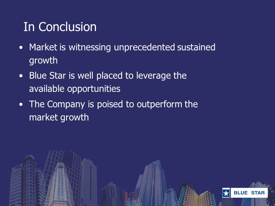 In Conclusion Market is witnessing unprecedented sustained growth Blue Star is well placed to leverage the available opportunities The Company is pois